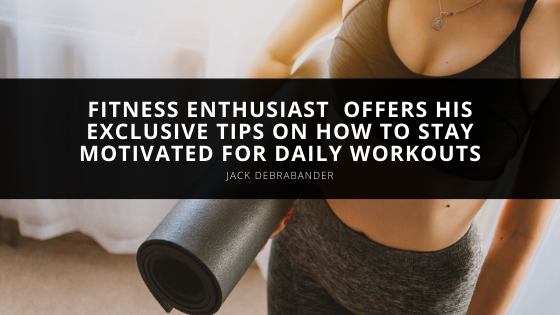 Fitness Enthusiast Jack Debrabander Offers His Exclusive Tips on How to Stay Motivated for Daily Workouts